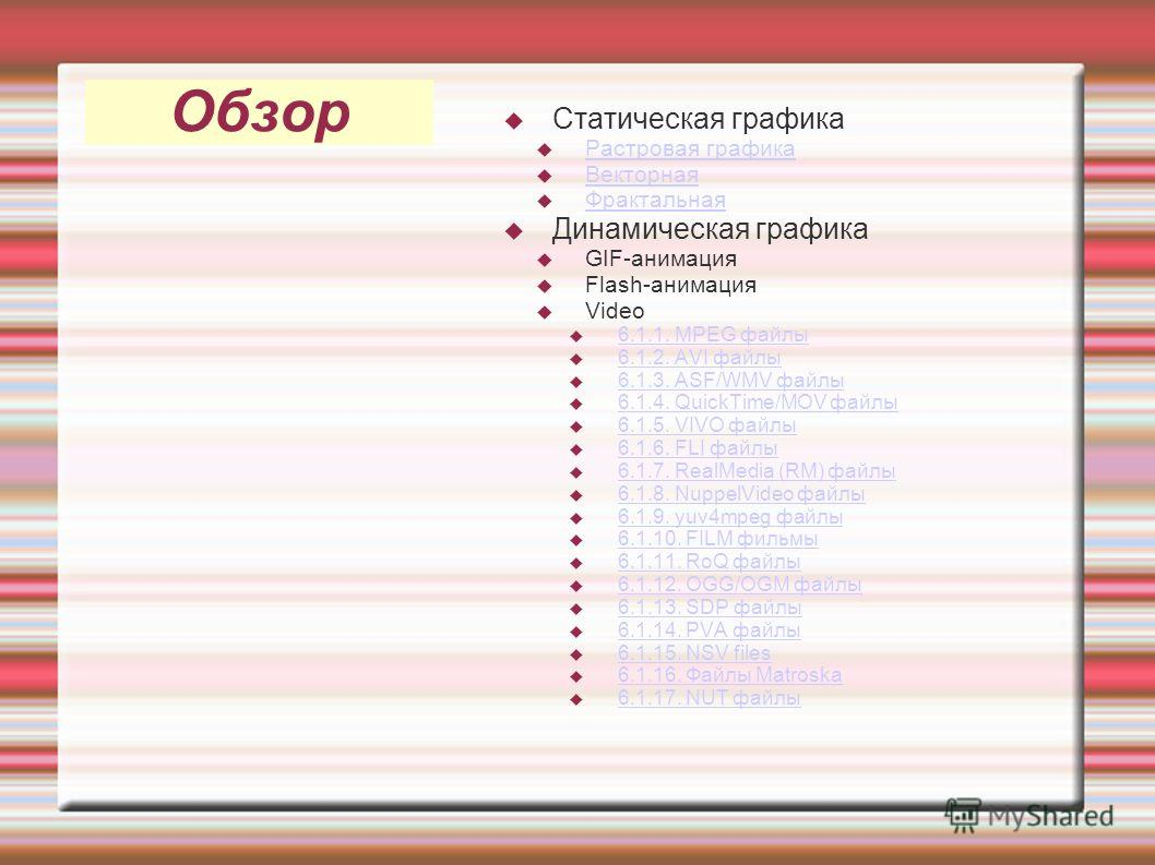 Обзор Статическая графика Растровая графика Векторная Фрактальная Динамическая графика GIF-анимация Flash-анимация Video 6.1.1. MPEG файлы 6.1.2. AVI файлы 6.1.3. ASF/WMV файлы 6.1.4. QuickTime/MOV файлы 6.1.5. VIVO файлы 6.1.6. FLI файлы 6.1.7. Real