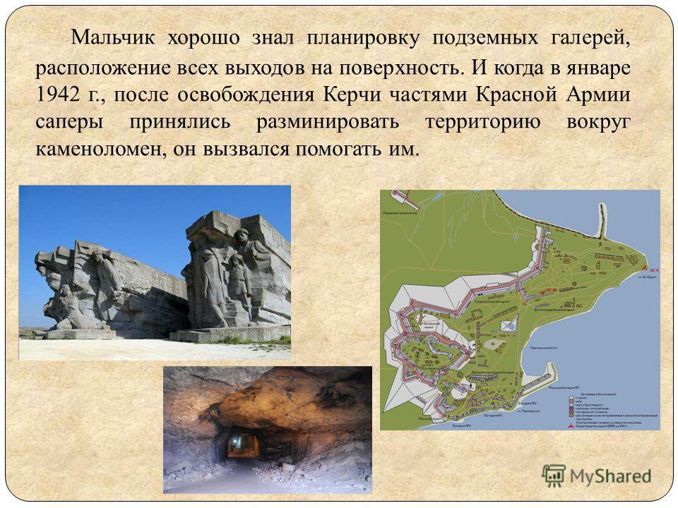 Мальчик хорошо знал планировку подземных галерей, расположение всех выходов на поверхность. И когда в январе 1942 г., после освобождения Керчи частями Красной Армии саперы принялись разминировать территорию вокруг каменоломен, он вызвался помогать им