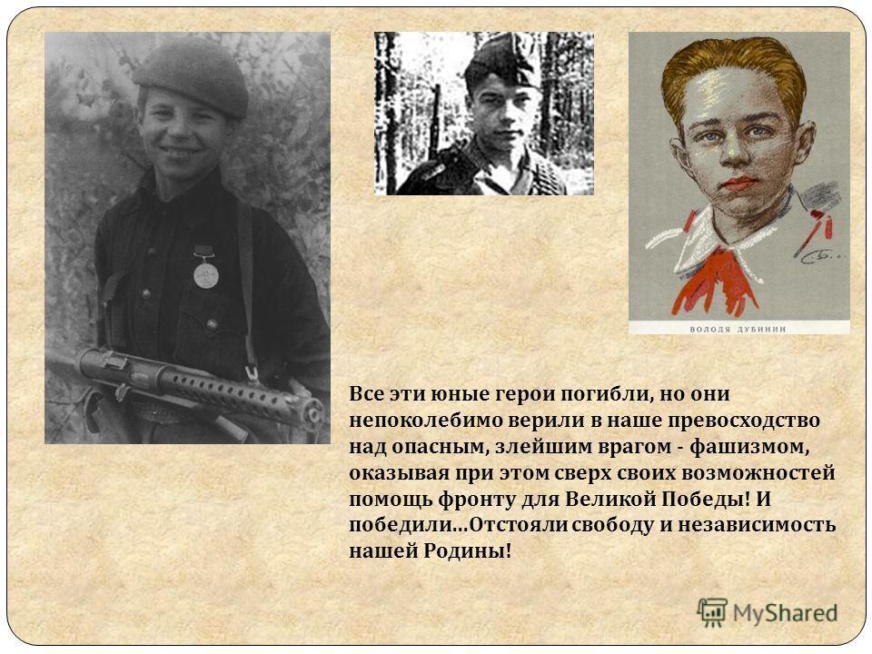 Все эти юные герои погибли, но они непоколебимо верили в наше превосходство над опасным, злейшим врагом - фашизмом, оказывая при этом сверх своих возможностей помощь фронту для Великой Победы! И победили...Отстояли свободу и независимость нашей Родин
