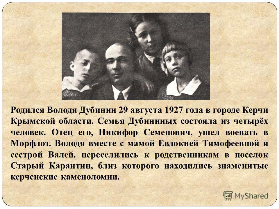 Родился Володя Дубинин 29 августа 1927 года в городе Керчи Крымской области. Семья Дубининых состояла из четырёх человек. Отец его, Никифор Семенович, ушел воевать в Морфлот. Володя вместе с мамой Евдокией Тимофеевной и сестрой Валей. переселились к