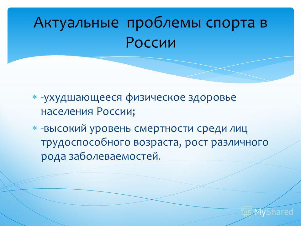 -ухудшающееся физическое здоровье населения России; -высокий уровень смертности среди лиц трудоспособного возраста, рост различного рода заболеваемостей. Актуальные проблемы спорта в России
