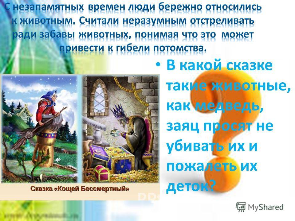 В какой сказке такие животные, как медведь, заяц просят не убивать их и пожалеть их деток?