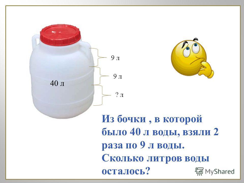 9 л 40 л ? л Из бочки, в которой было 40 л воды, взяли 2 раза по 9 л воды. Сколько литров воды осталось ?