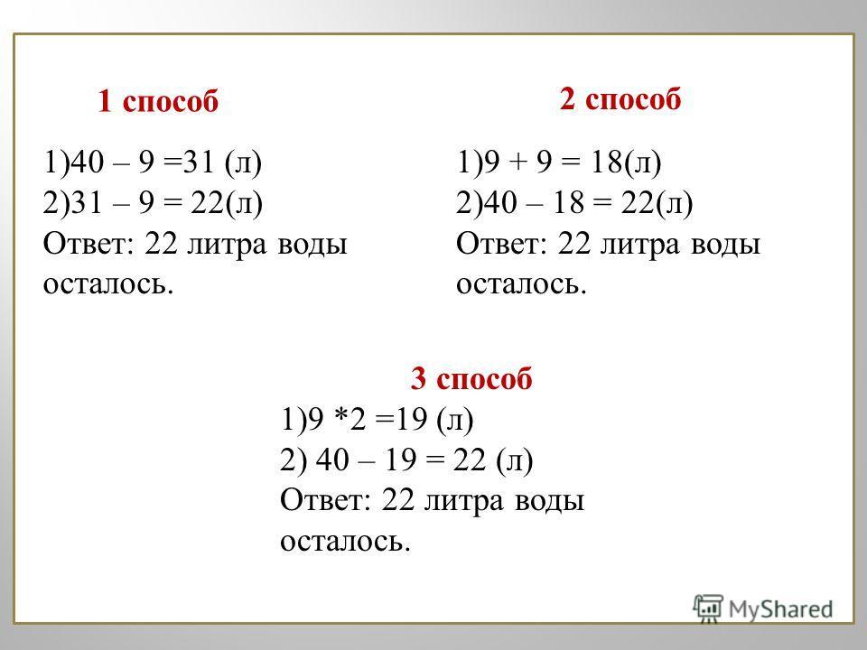 1 способ 2 способ 1) 40 – 9 =31 ( л ) 2) 31 – 9 = 22( л ) Ответ : 22 литра воды осталось. 1) 9 + 9 = 18( л ) 2) 40 – 18 = 22( л ) Ответ : 22 литра воды осталось. 3 способ 1) 9 *2 =19 ( л ) 2) 40 – 19 = 22 ( л ) Ответ : 22 литра воды осталось.