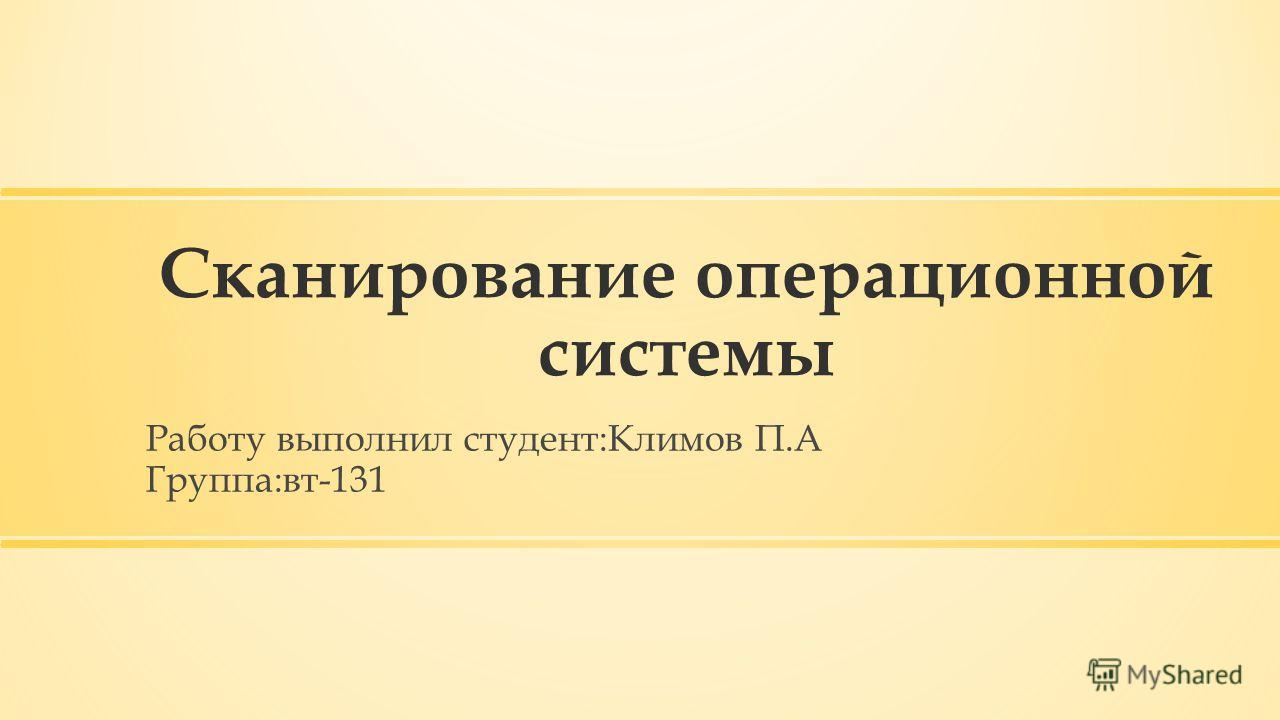 Сканирование операционной системы Работу выполнил студент:Климов П.А Группа:вт-131