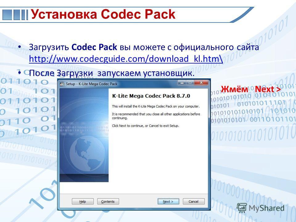 Загрузить Codec Pack вы можете с официального сайта http://www.codecguide.com/download_kl.htm\ http://www.codecguide.com/download_kl.htm\ После Загрузки запускаем установщик. Установка Codec Pack Жмём Next >