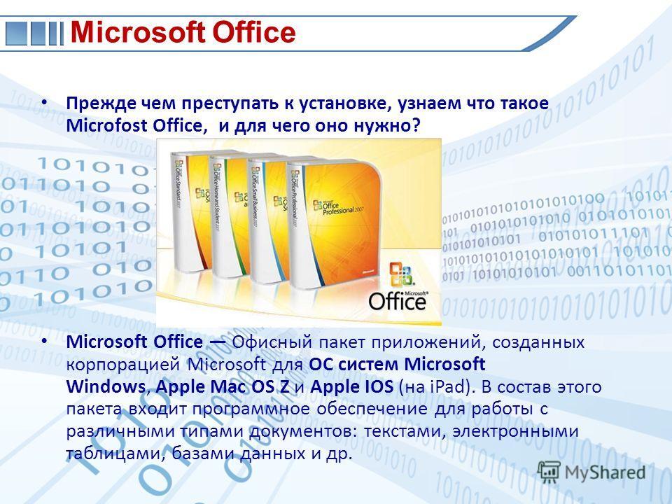 Прежде чем преступать к установке, узнаем что такое Microfost Office, и для чего оно нужно? Microsoft Office Офисный пакет приложений, созданных корпорацией Microsoft для OC систем Microsoft Windows, Apple Mac OS Z и Apple IOS (на iPad). В состав это