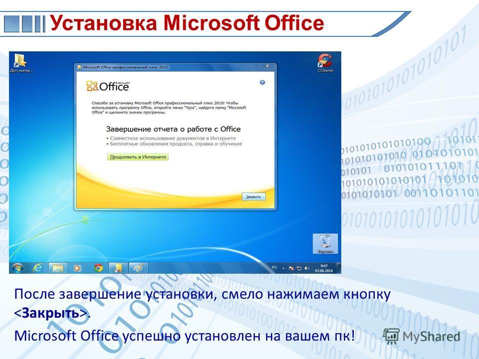После завершение установки, смело нажимаем кнопку. Microsoft Office успешно установлен на вашем пк! Установка Microsoft Office