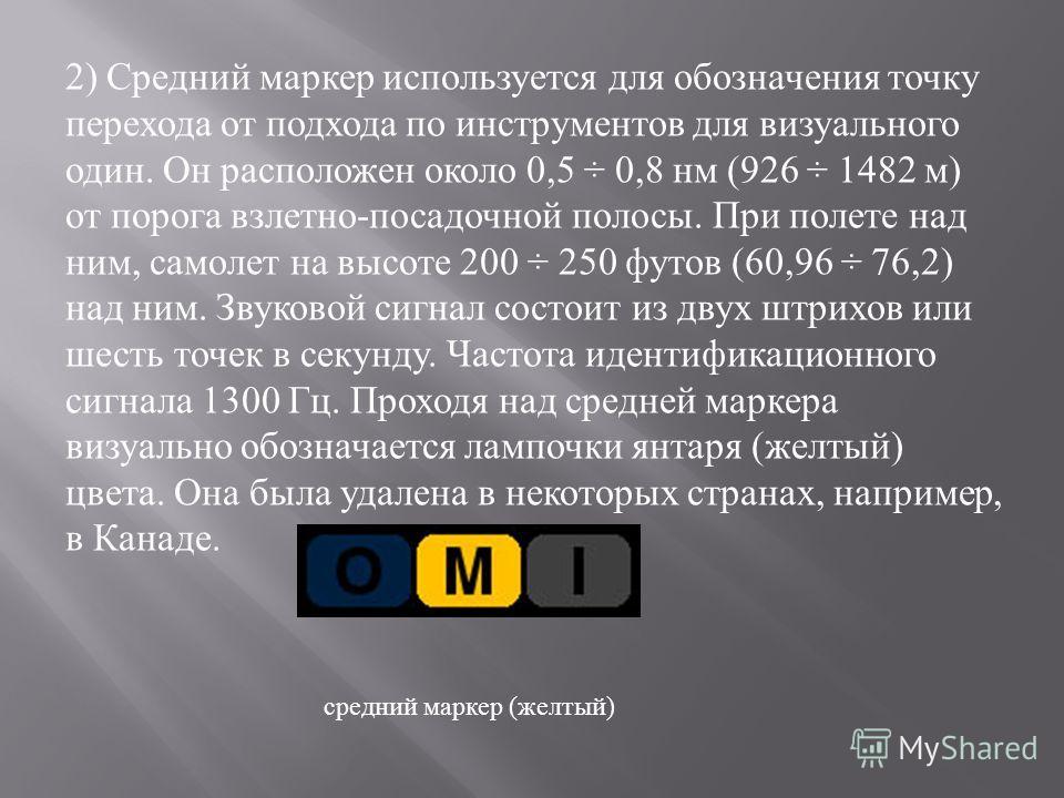 2) Средний маркер используется для обозначения точку перехода от подхода по инструментов для визуального один. Он расположен около 0,5 ÷ 0,8 нм (926 ÷ 1482 м ) от порога взлетно - посадочной полосы. При полете над ним, самолет на высоте 200 ÷ 250 фут