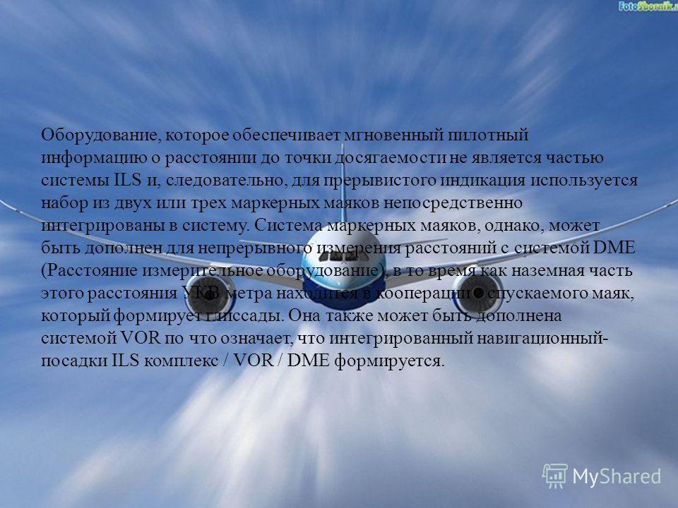 Оборудование, которое обеспечивает мгновенный пилотный информацию о расстоянии до точки досягаемости не является частью системы ILS и, следовательно, для прерывистого индикация используется набор из двух или трех маркерных маяков непосредственно инте