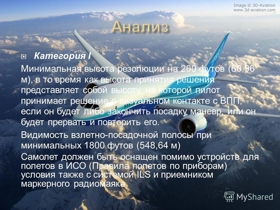 Категория I Минимальная высота резолюции на 200 футов (60,96 м), в то время как высота принятия решения представляет собой высоту, на которой пилот принимает решение о визуальном контакте с ВПП, если он будет либо закончить посадку маневр, или он буд