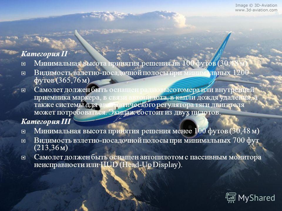 Категория II Минимальная высота принятия решения на 100 футов (30,48 м ) Видимость взлетно - посадочной полосы при минимальных 1200 футов (365,76 м ) Самолет должен быть оснащен радиовысотомера или внутренней приемника маркера, в связи автопилота, в