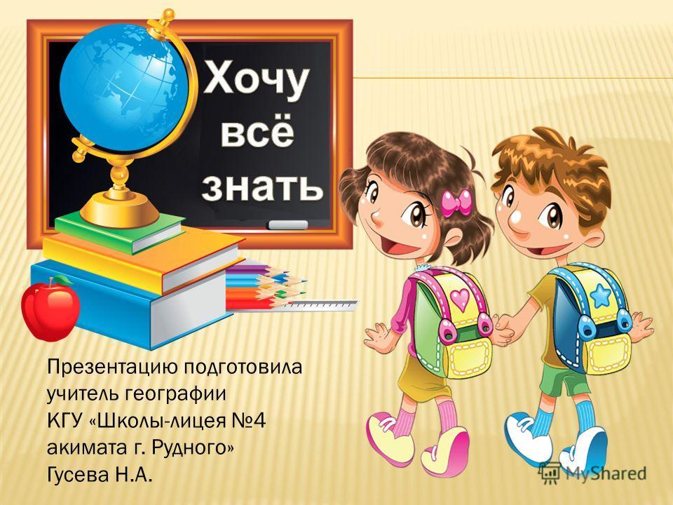 Презентацию подготовила учитель географии КГУ «Школы-лицея 4 акимата г. Рудного» Гусева Н.А.
