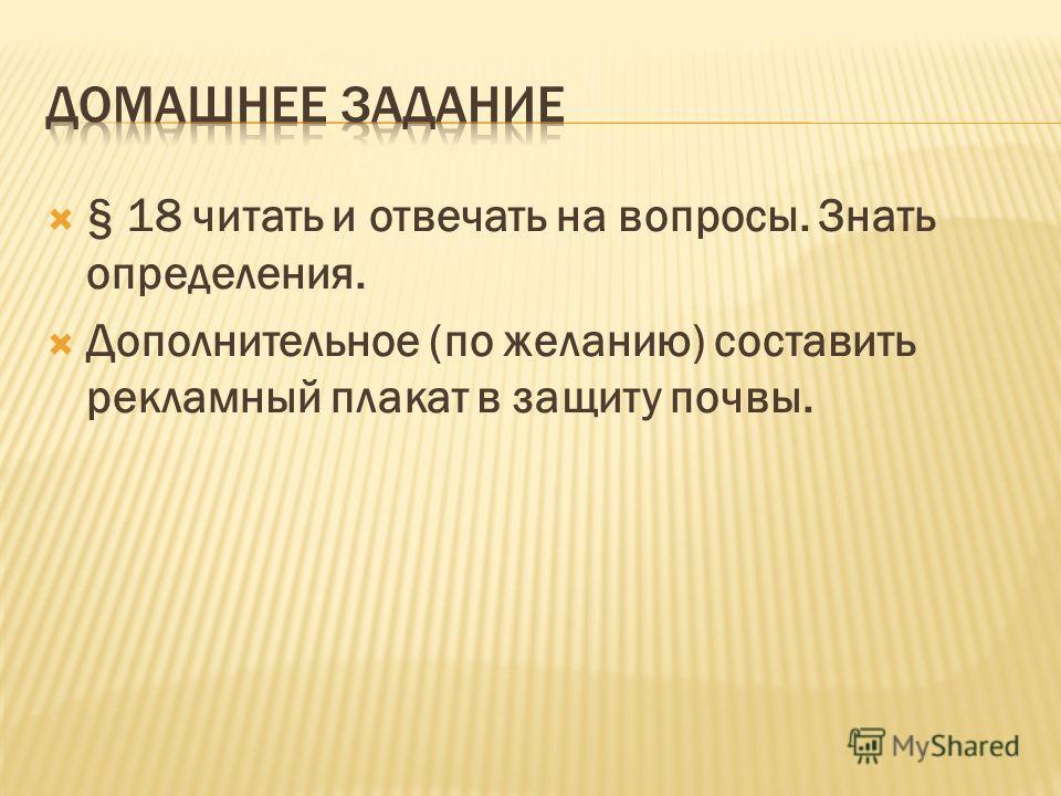§ 18 читать и отвечать на вопросы. Знать определения. Дополнительное (по желанию) составить рекламный плакат в защиту почвы.