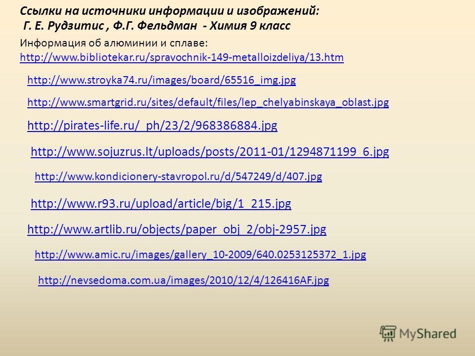 Ссылки на источники информации и изображений: http://www.r93.ru/upload/article/big/1_215. jpg Г. Е. Рудзитис, Ф.Г. Фельдман - Химия 9 класс http://www.sojuzrus.lt/uploads/posts/2011-01/1294871199_6. jpg Информация об алюминии и сплаве: http://www.bib