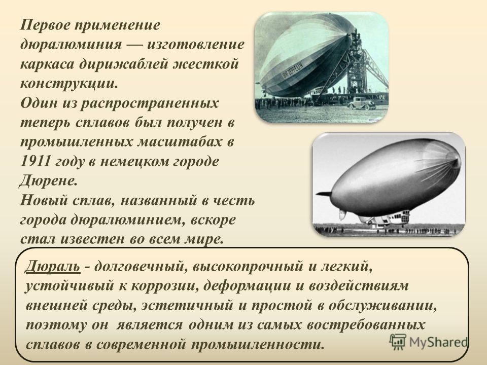 Первое применение дюралюминия изготовление каркаса дирижаблей жесткой конструкции. Один из распространенных теперь сплавов был получен в промышленных масштабах в 1911 году в немецком городе Дюрене. Новый сплав, названный в честь города дюралюминием,