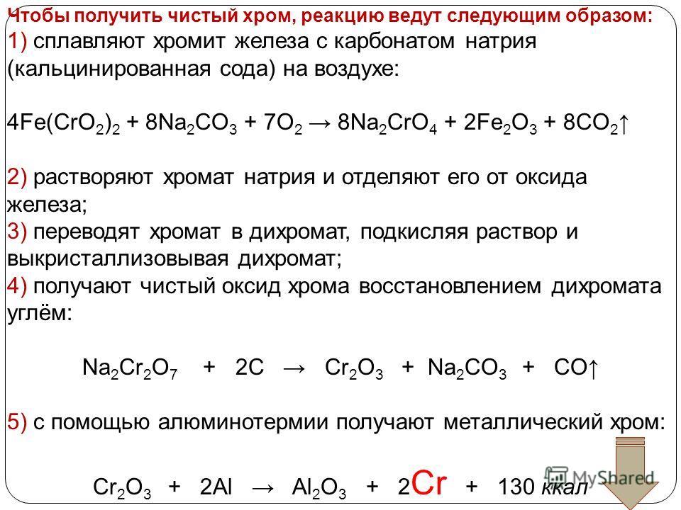 Чтобы получить чистый хром, реакцию ведут следующим образом: 1) сплавляют хромит железа с карбонатом натрия (кальцинированная сода) на воздухе: 4Fe(CrO 2 ) 2 + 8Na 2 CO 3 + 7O 2 8Na 2 CrO 4 + 2Fe 2 O 3 + 8CO 2 2) растворяют хромат натрия и отделяют е