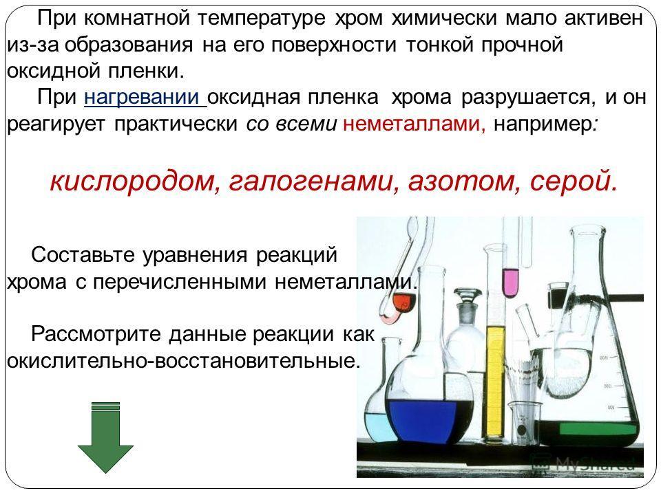 При комнатной температуре хром химически мало активен из-за образования на его поверхности тонкой прочной оксидной пленки. При нагревании оксидная пленка хрома разрушается, и он реагирует практически со всеми неметаллами, например: кислородом, галоге