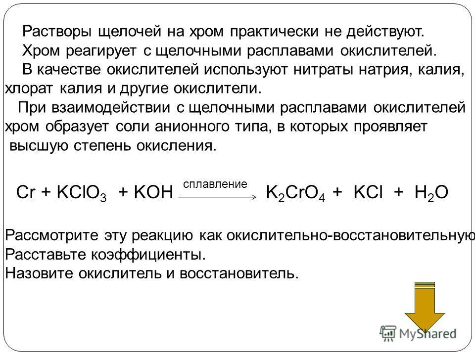 Cr + KClO 3 + KOH K 2 CrO 4 + KCl + H 2 O Рассмотрите эту реакцию как окислительно-восстановительную Расставьте коэффициенты. Назовите окислитель и восстановитель. Растворы щелочей на хром практически не действуют. Хром реагирует с щелочными расплава