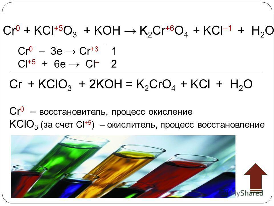 Cr 0 + KCl +5 O 3 + KOH K 2 Cr +6 O 4 + KCl –1 + H 2 O Cr 0 – 3e Cr +3 1 Cl +5 + 6e Cl – 2 Cr + KClO 3 + 2KOH = K 2 CrO 4 + KCl + H 2 O Cr 0 – восстановитель, процесс окисление KClO 3 (за счет Cl +5 ) – окислитель, процесс восстановление