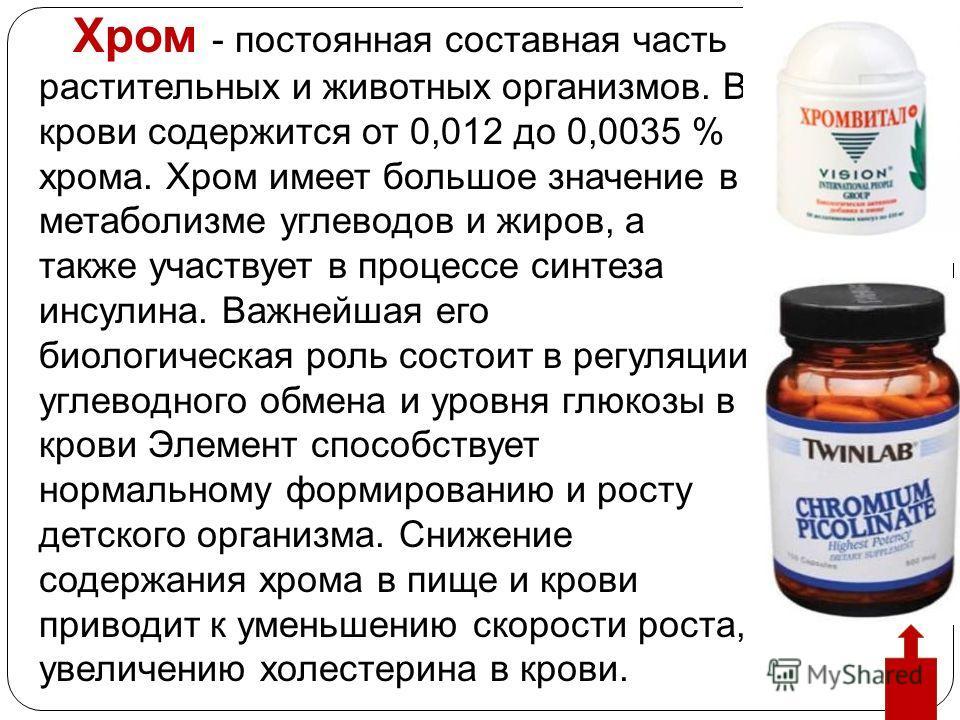 Хром - постоянная составная часть растительных и животных организмов. В крови содержится от 0,012 до 0,0035 % хрома. Хром имеет большое значение в метаболизме углеводов и жиров, а также участвует в процессе синтеза инсулина. Важнейшая его биологическ