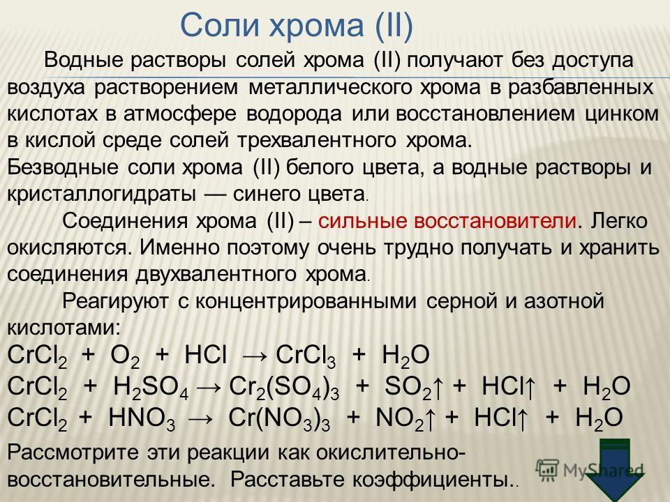 Соли хрома (II) Водные растворы солей хрома (II) получают без доступа воздуха растворением металлического хрома в разбавленных кислотах в атмосфере водорода или восстановлением цинком в кислой среде солей трехвалентного хрома. Безводные соли хрома (I