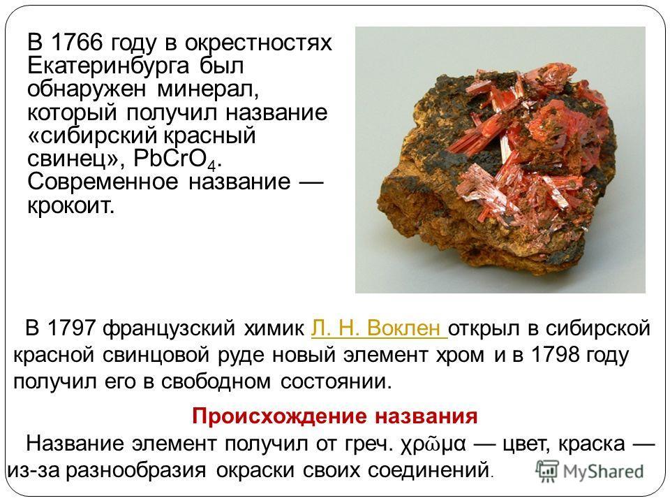 В 1766 году в окрестностях Екатеринбурга был обнаружен минерал, который получил название «сибирский красный свинец», PbCrO 4. Современное название крокоит. В 1797 французский химик Л. Н. Воклен открыл в сибирскойЛ. Н. Воклен красной свинцовой руде но