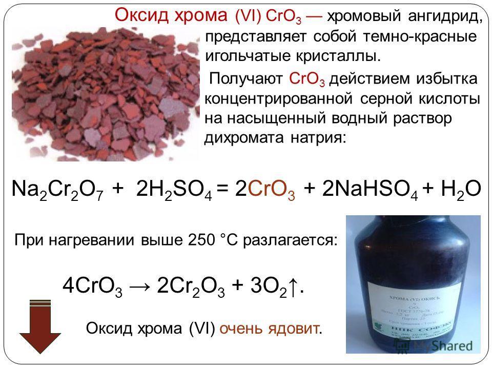 Получают CrO 3 действием избытка концентрированной серной кислоты на насыщенный водный раствор дихромата натрия: Na 2 Cr 2 O 7 + 2H 2 SO 4 = 2CrO 3 + 2NaHSO 4 + H 2 O Оксид хрома (VI) очень ядовит. 4CrO 3 2Cr 2 O 3 + 3O 2. При нагревании выше 250 °C