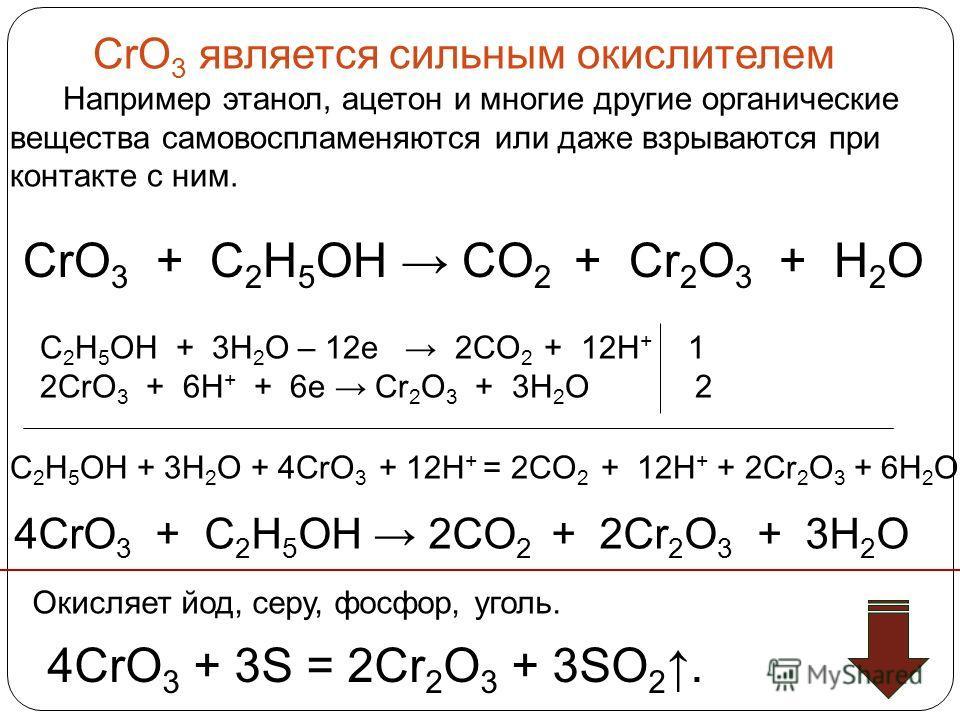 CrO 3 является сильным окислителем Например этанол, ацетон и многие другие органические вещества самовоспламеняются или даже взрываются при контакте с ним. Окисляет йод, серу, фосфор, уголь. 4CrO 3 + 3S = 2Cr 2 O 3 + 3SO 2. CrO 3 + C 2 H 5 OH CO 2 +