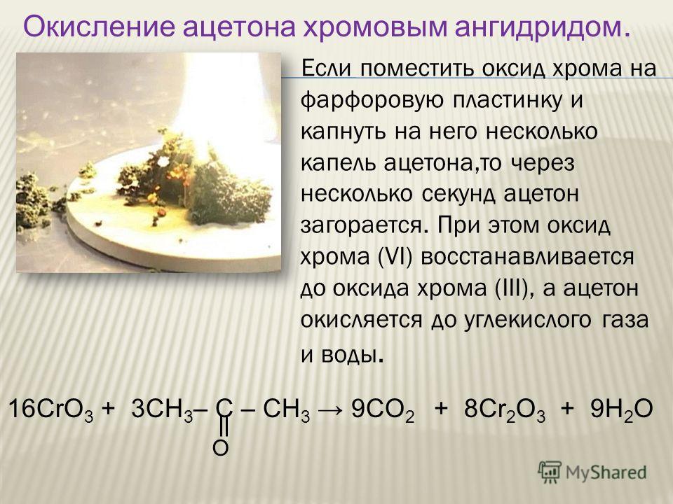 Если поместить оксид хрома на фарфоровую пластинку и капнуть на него несколько капель ацетона,то через несколько секунд ацетон загорается. При этом оксид хрома (VI) восстанавливается до оксида хрома (III), а ацетон окисляется до углекислого газа и во