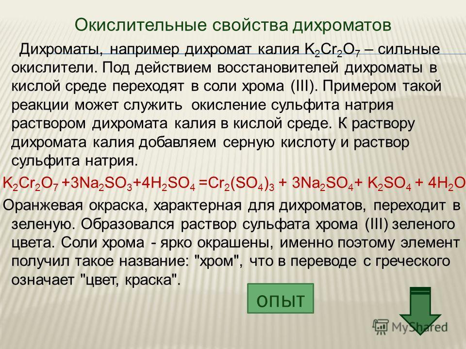Окислительные свойства дихроматов Дихроматы, например дихромат калия K 2 Cr 2 O 7 – сильные окислители. Под действием восстановителей дихроматы в кислой среде переходят в соли хрома (III). Примером такой реакции может служить окисление сульфита натри