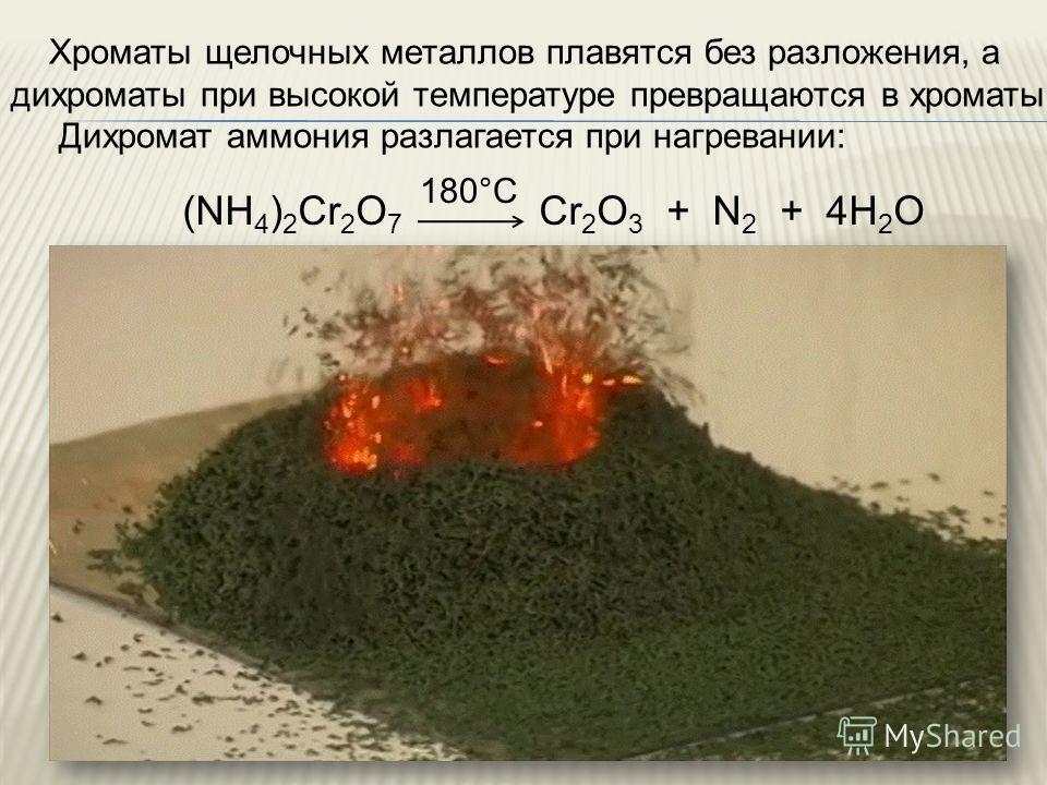 Хроматы щелочных металлов плавятся без разложения, а дихроматы при высокой температуре превращаются в хроматы. Дихромат аммония разлагается при нагревании: (NH 4 ) 2 Cr 2 O 7 Cr 2 O 3 + N 2 + 4H 2 O 180°C