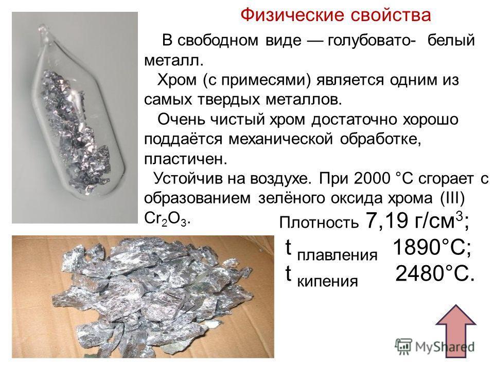 Физические свойства Плотность 7,19 г/см 3 ; t плавления 1890°С; t кипения 2480°С. В свободном виде голубовато- белый металл. Хром (с примесями) является одним из самых твердых металлов. Очень чистый хром достаточно хорошо поддаётся механической обраб