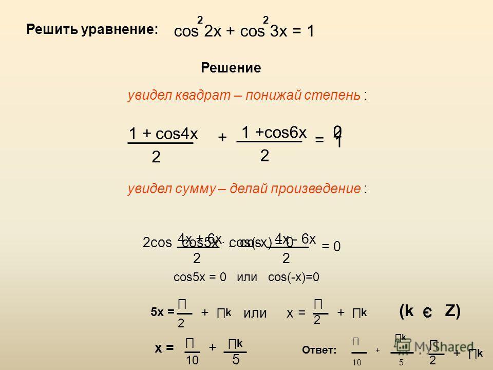 Решить уравнение: cos 2x + cos 3x = 1 22 Решение увидел квадрат – понижай степень : 1 +cos4x 2 + 1 +cos6x 2 = 1 20 увидел сумму – делай произведение : 2cos 4x + 6x 2 cos 4x - 6x 2 = 0 cos5x cos(-x) = 0 5x = 2 k +или cos5x = 0 или cos(-x)=0 x 2 k += 1