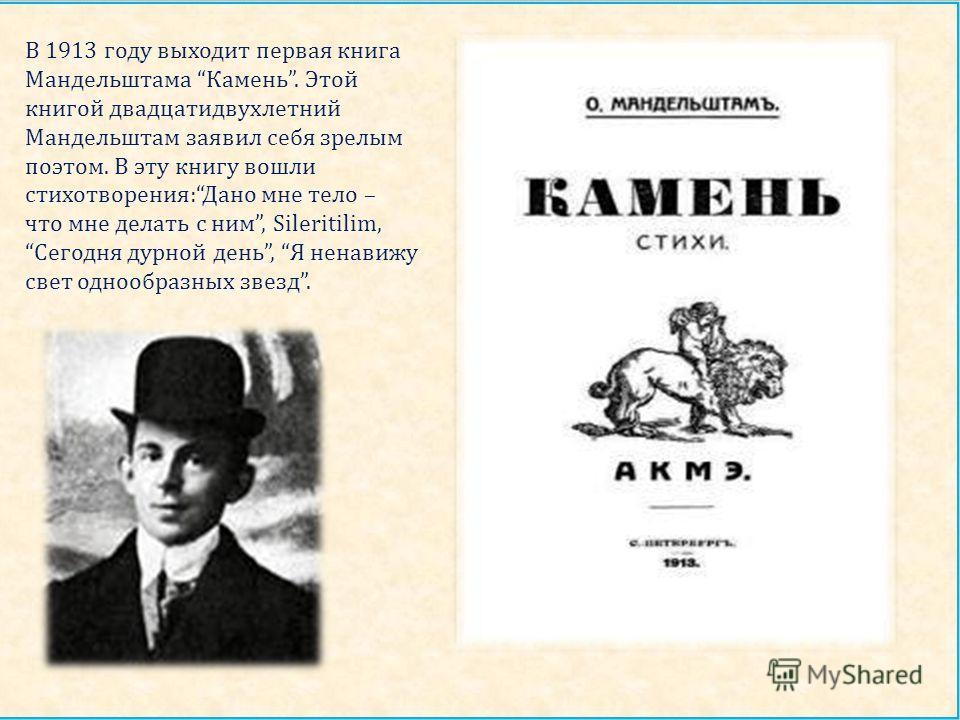 В 1913 году выходит первая книга Мандельштама Камень. Этой книгой двадцатидвухлетний Мандельштам заявил себя зрелым поэтом. В эту книгу вошли стихотворения : Дано мне тело – что мне делать с ним, Sileritilim, Сегодня дурной день, Я ненавижу свет одно