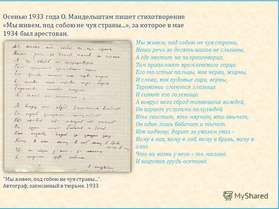 Осенью 1933 года О. Мандельштам пишет стихотворение « Мы живем, под собою не чуя страны...», за которое в мае 1934 был арестован. Мы живем, под собою не чуя страны, Наши речи за десять шагов не слышны, А где хватит на полразговорца, Там припомнят кре