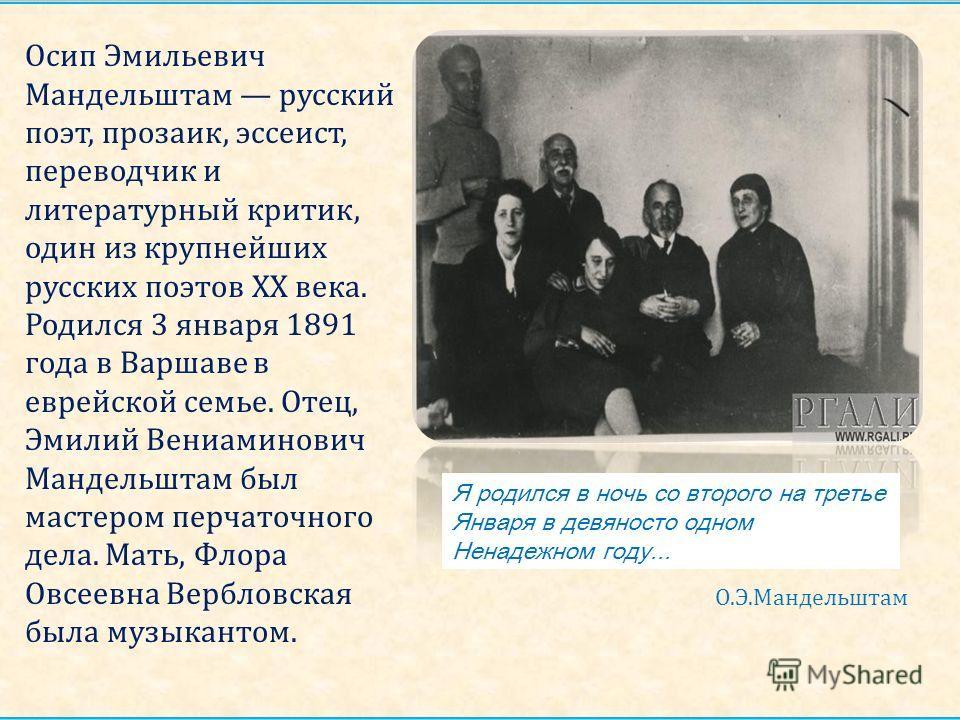 Осип Эмильевич Мандельштам русский поэт, прозаик, эссеист, переводчик и литературный критик, один из крупнейших русских поэтов XX века. Родился 3 января 1891 года в Варшаве в еврейской семье. Отец, Эмилий Вениаминович Мандельштам был мастером перчато