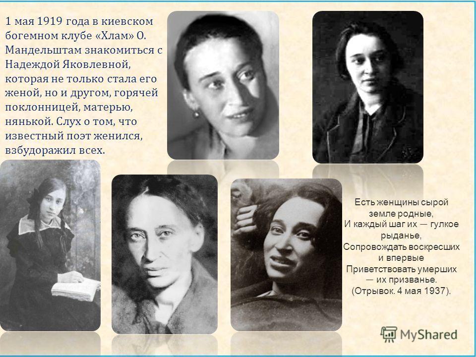 1 мая 1919 года в киевском богемном клубе « Хлам » О. Мандельштам знакомиться с Надеждой Яковлевной, которая не только стала его женой, но и другом, горячей поклонницей, матерью, нянькой. Слух о том, что известный поэт женился, взбудоражил всех. Есть
