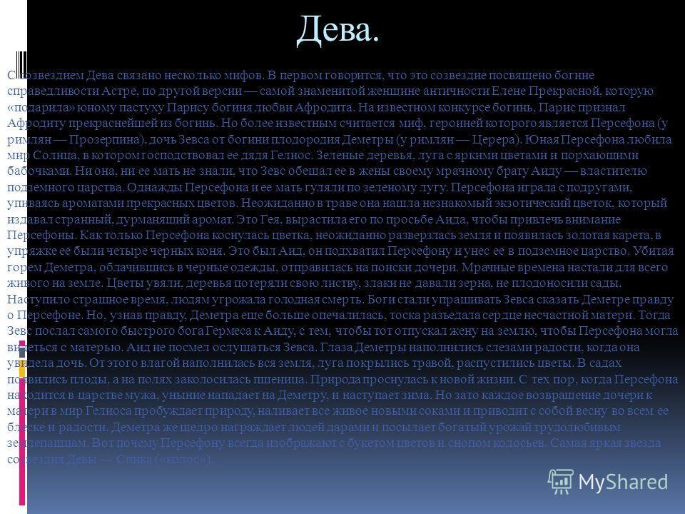 Дева. С созвездием Дева связано несколько мифов. В первом говорится, что это созвездие посвящено богине справедливости Астре, по другой версии самой знаменитой женщине античности Елене Прекрасной, которую «подарила» юному пастуху Парису богиня любви