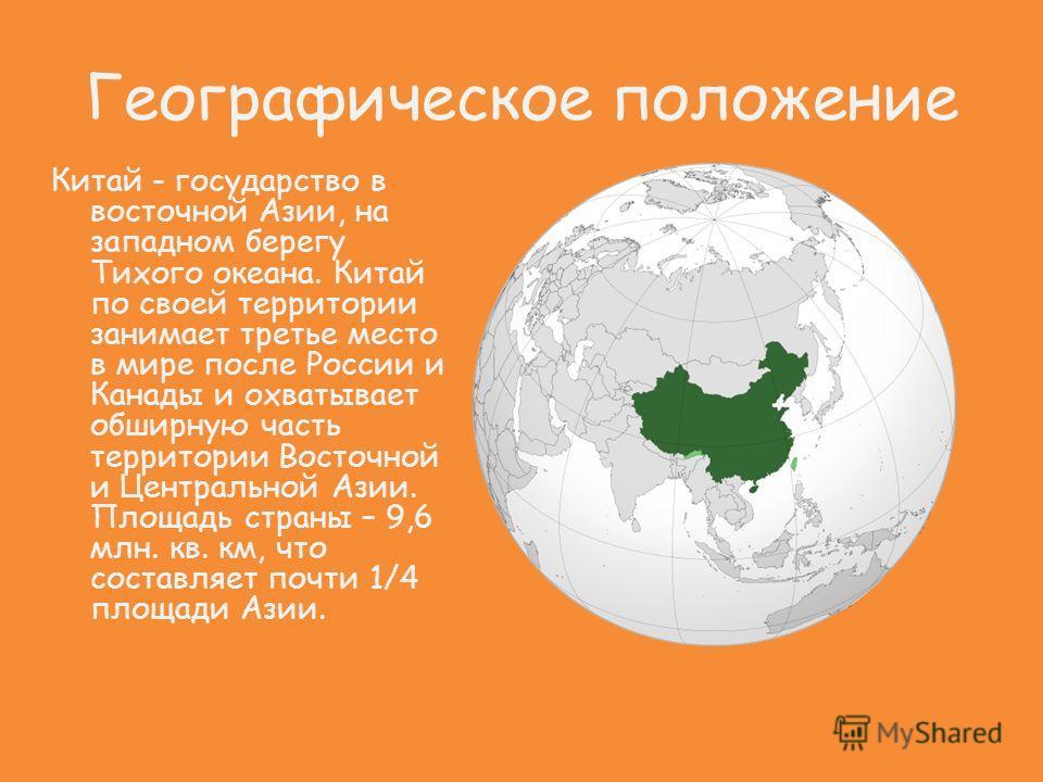 Географическое положение Китай - государство в восточной Азии, на западном берегу Тихого океана. Китай по своей территории занимает третье место в мире после России и Канады и охватывает обширную часть территории Восточной и Центральной Азии. Площадь