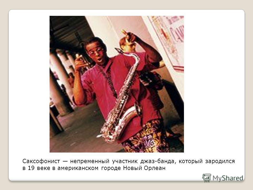 Саксофонист непременный участник джаз-банда, который зародился в 19 веке в американском городе Новый Орлеан
