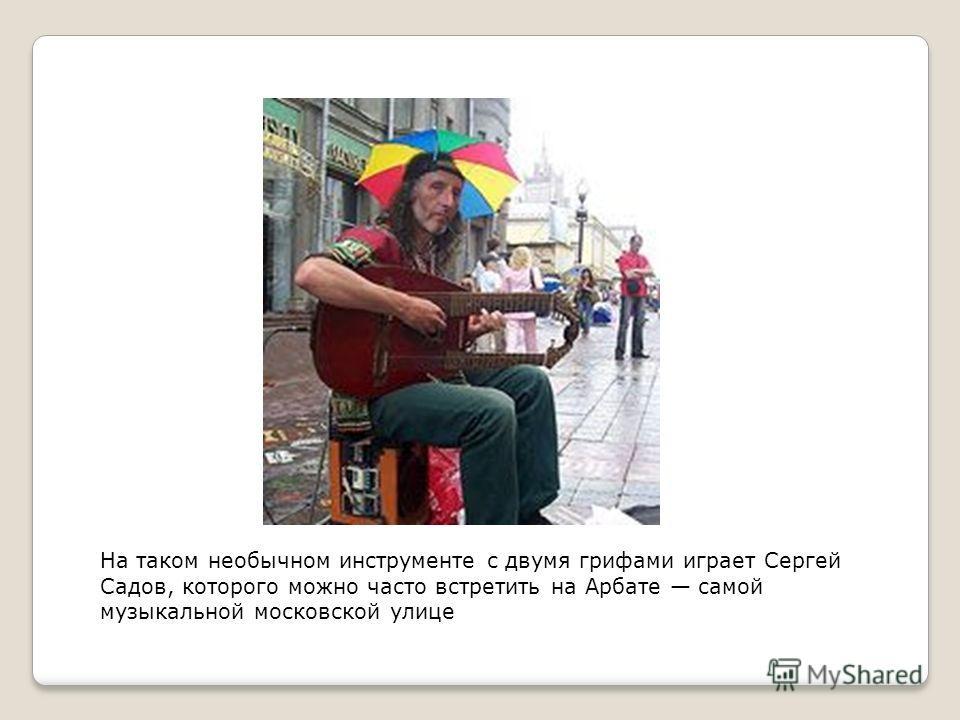 На таком необычном инструменте с двумя грифами играет Сергей Садов, которого можно часто встретить на Арбате самой музыкальной московской улице