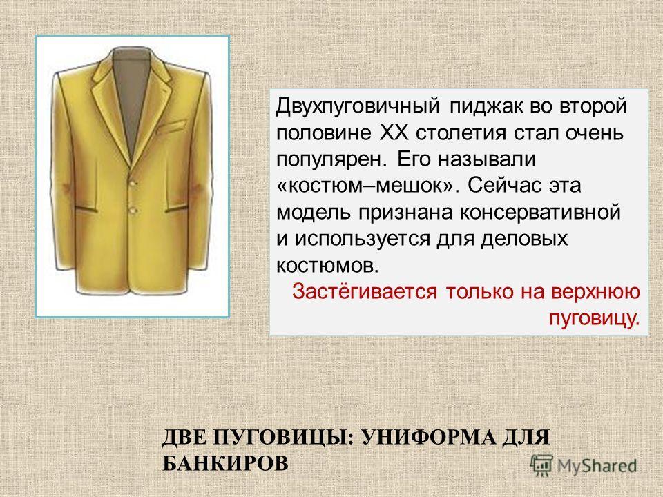 ДВЕ ПУГОВИЦЫ: УНИФОРМА ДЛЯ БАНКИРОВ Двухпуговичный пиджак во второй половине ХХ столетия стал очень популярен. Его называли «костюм–мешок». Сейчас эта модель признана консервативной и используется для деловых костюмов. Застёгивается только на верхнюю