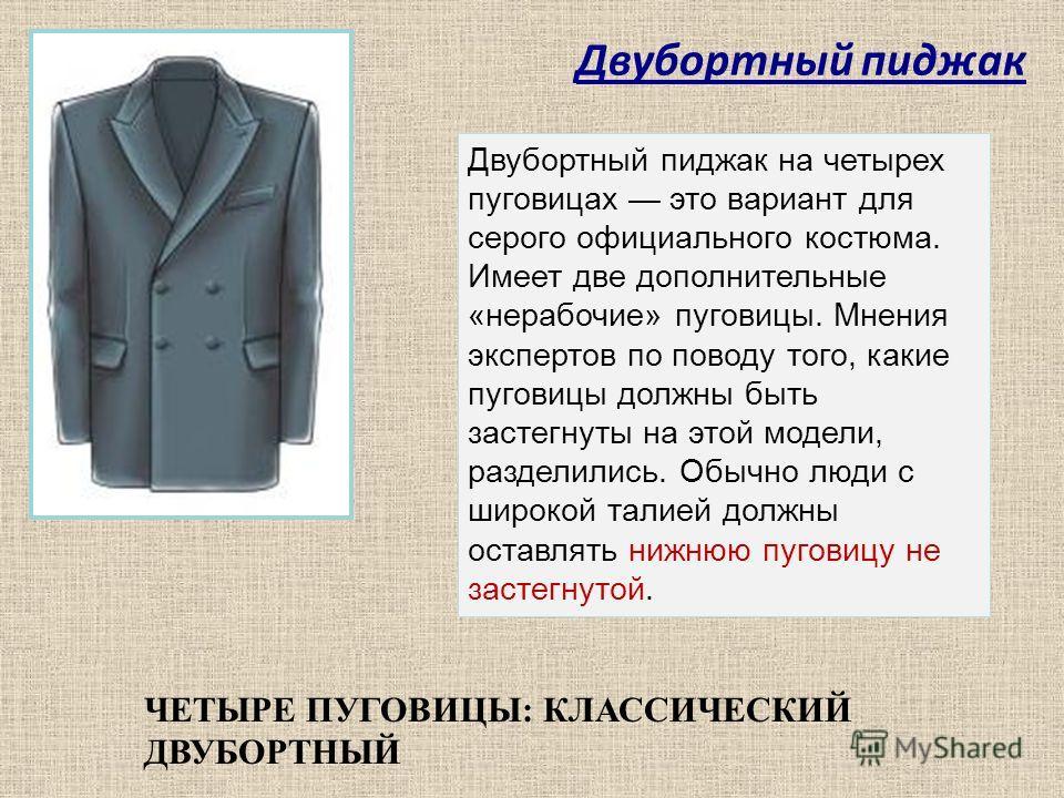 Двубортный пиджак ЧЕТЫРЕ ПУГОВИЦЫ: КЛАССИЧЕСКИЙ ДВУБОРТНЫЙ Двубортный пиджак на четырех пуговицах это вариант для серого официального костюма. Имеет две дополнительные «нерабочие» пуговицы. Мнения экспертов по поводу того, какие пуговицы должны быть