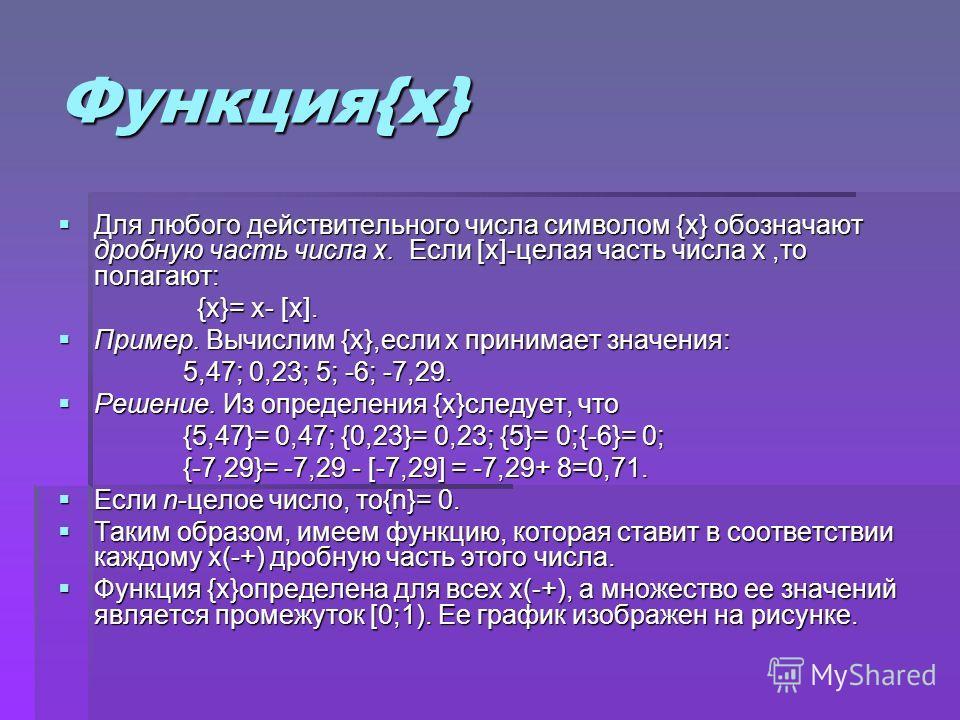 Функция{x} Для любого действительного числа символом {x} обозначают дробную часть числа x. Если [x]-целая часть числа x,то полагают: Для любого действительного числа символом {x} обозначают дробную часть числа x. Если [x]-целая часть числа x,то полаг