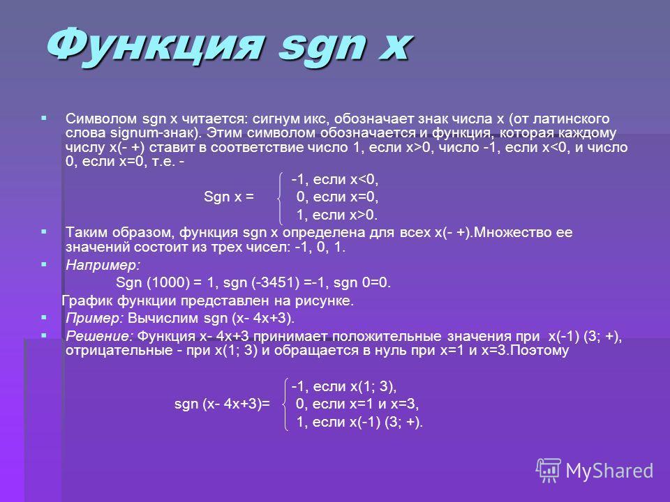 Функция sgn x Символом sgn x читается: сигнум икс, обозначает знак числа x (от латинского слова signum-знак). Этим символом обозначается и функция, которая каждому числу x(- +) ставит в соответствие число 1, если x>0, число -1, если x