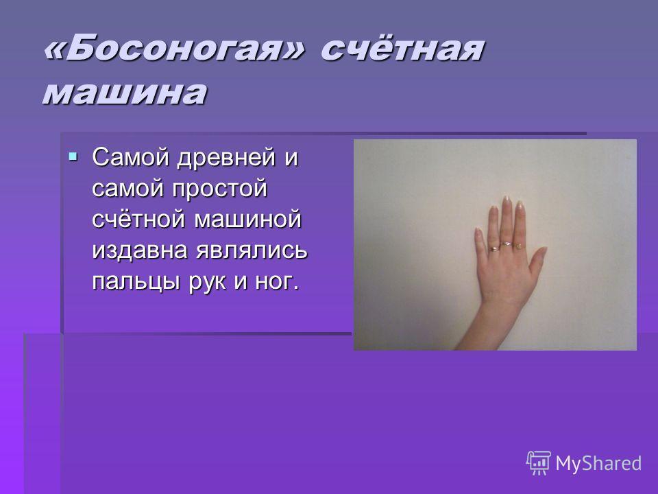 «Босоногая» счётная машина Самой древней и самой простой счётной машиной издавна являлись пальцы рук и ног. Самой древней и самой простой счётной машиной издавна являлись пальцы рук и ног.
