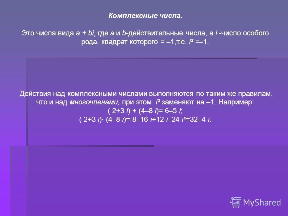 Комплексные числа. Это числа вида a + bi, где а и b-действительные числа, а i -число особого рода, квадрат которого = –1,т.е. id =–1. Действия над комплексными числами выполняются по таким же правилам, что и над многочленами, при этом id заменяют на
