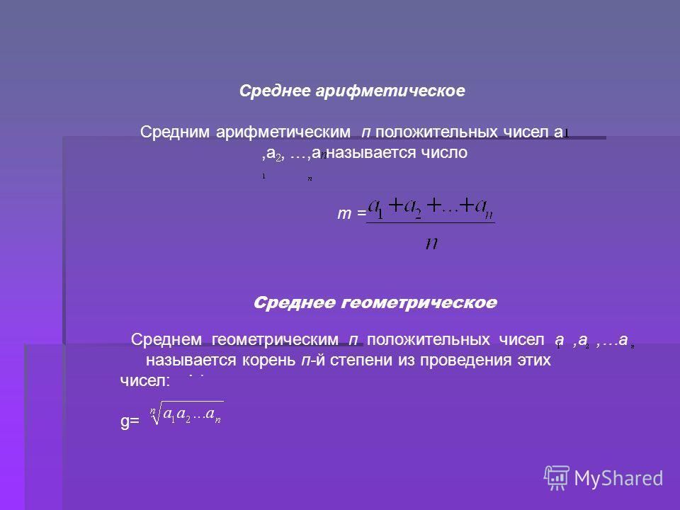 Среднее арифметическое Средним арифметическим п положительных чисел а,а, …,а называется число m =. Среднее геометрическое Среднем геометрическим п положительных чисел а,а,…а называется корень п-й степени из проведения этих чисел: g=.