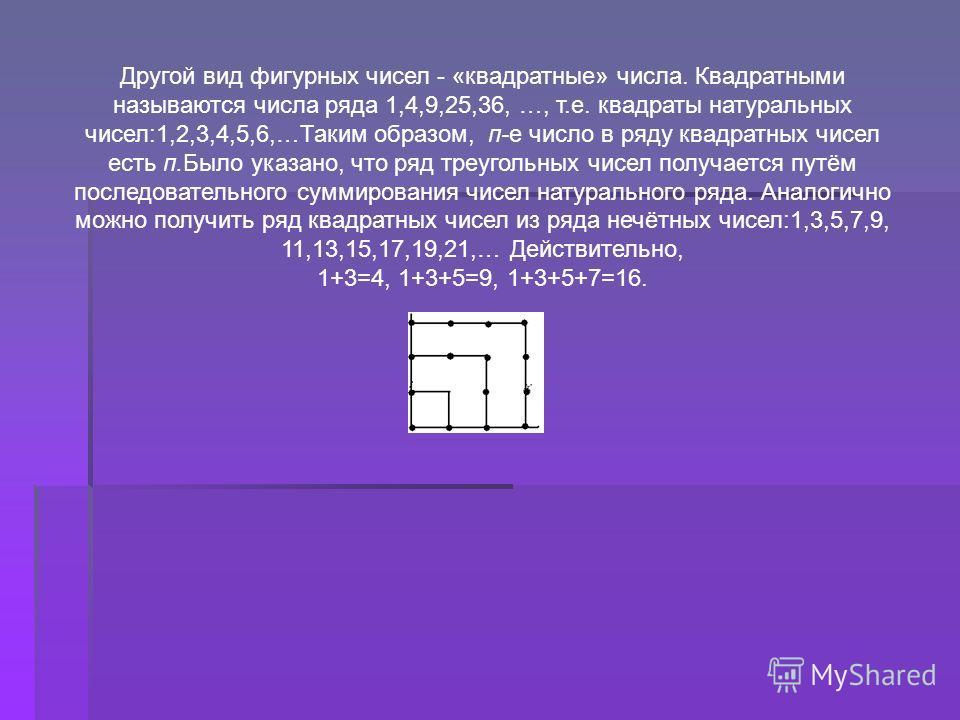 Другой вид фигурных чисел - «квадратные» числа. Квадратными называются числа ряда 1,4,9,25,36, …, т.е. квадраты натуральных чисел:1,2,3,4,5,6,…Таким образом, п-е число в ряду квадратных чисел есть п.Было указано, что ряд треугольных чисел получается